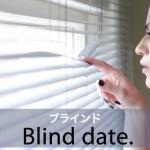 「ブラインド」から学ぶ→ I'm going on a blind date.