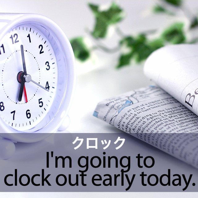 「クロック」から学ぶ→ I'm going to clock out early today.