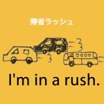 「帰省ラッシュ」から学ぶ→ I'm in a rush.