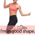 「シェイプ」から学ぶ→ I'm in good shape.