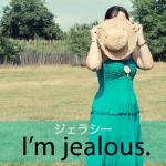 「ジェラシー」から学ぶ→ I'm jealous.
