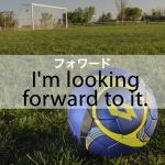 「フォワード」から学ぶ→ I'm looking forward to it.
