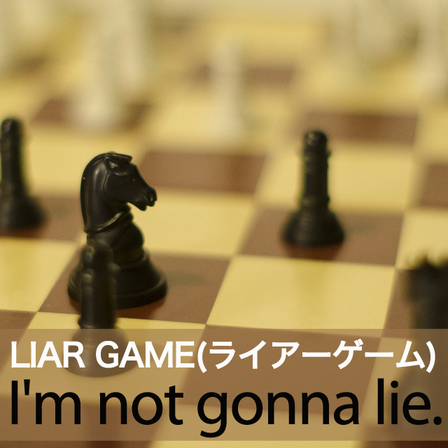 「LIAR GAME(ライアーゲーム)」から学ぶ→ I'm not gonna lie.