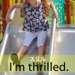 「スリル」から学ぶ→ I'm thrilled.