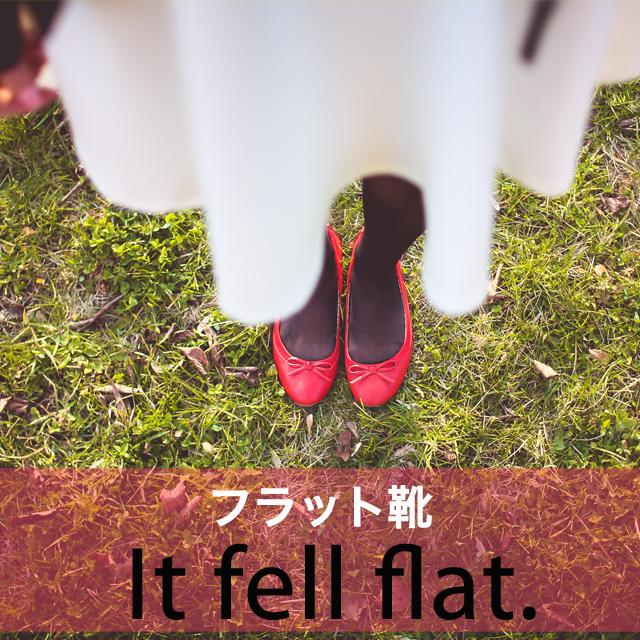 「フラット靴」から学ぶ→ It fell flat.