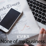 「ビジネス」から学ぶ→ It may be none of my business,