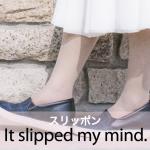 「スリッポン」から学ぶ→ It slipped my mind.