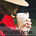 「トールサイズ」から学ぶ→ It's a tall order.