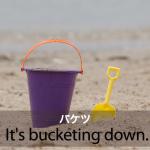 「バケツ」から学ぶ→ It's bucketing down.