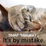 SMAP 「Mistake!」から学ぶ→ It's by mistake.