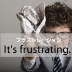 「フラストレーション」から学ぶ→ It's frustrating.