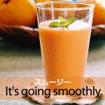「スムージー」から学ぶ→ It's going smoothly.