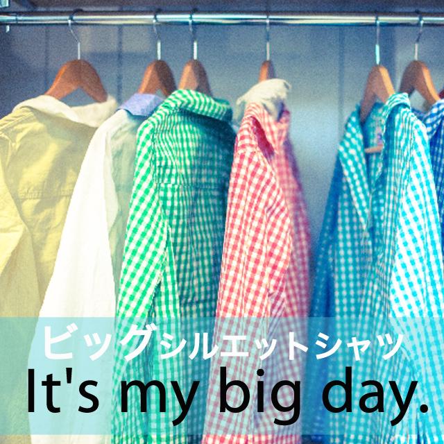 「ビッグシルエットシャツ」から学ぶ→ It's my big day.
