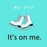 「オン・アイス」から学ぶ→ It's on me.