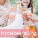 「ビール」を知ってれば…ゼッタイ話せる英会話→ It's the beer talking.