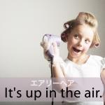 「エアリーヘア」から学ぶ→ It's up in the air.