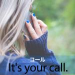「コール」から学ぶ→ It's your call.