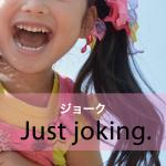 「ジョーク」から学ぶ→ Just joking.
