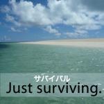 「サバイバル」から学ぶ→ Just surviving.