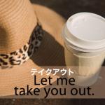 「テイクアウト」から学ぶ→ Let me take you out.