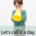 「コール」から学ぶ→ Let's call it a day.
