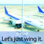 「ウイング」から学ぶ→ Let's just wing it.