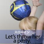 「スローイン」から学ぶ→ Let's throw her a party.
