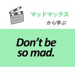 「マッドマックス」から学ぶ<br>Don't be so mad.