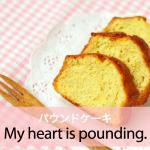 「パウンドケーキ」から学ぶ→ My heart is pounding.