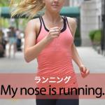 「ランニング」から学ぶ→ My nose is running.
