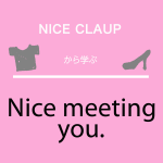 「NICE CLAUP」から学ぶ<br />Nice meeting you.