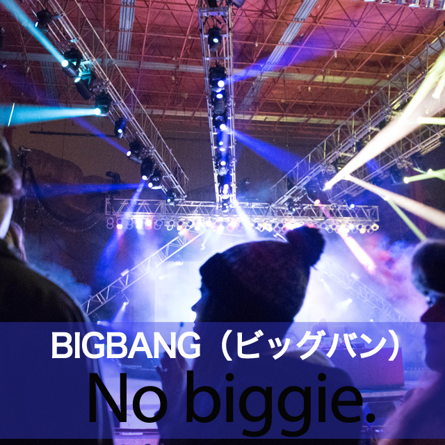 「BIGBANG(ビッグバン)」から学ぶ→ No biggie.