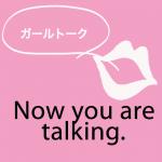 「ガールトーク」から学ぶ→ Now you are talking.
