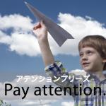 「アテンションプリーズ」から学ぶ→ Pay attention.