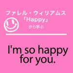 ファレル・ウィリアムス「Happy」から学ぶ→I'm so happy for you.
