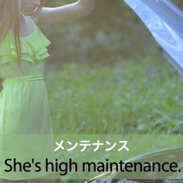 「メンテナンス」から学ぶ→ She's high maintenance.