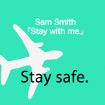 サム・スミス「Stay With Me」から学ぶ→ Stay safe.