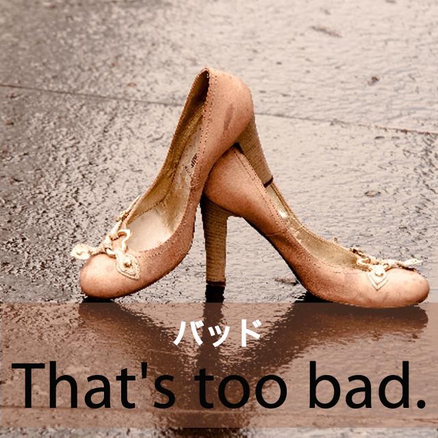「バッド」から学ぶ→ That's too bad.