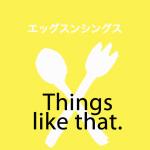 「エッグスンシングス」から学ぶ→Things like that.
