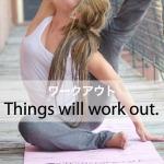 「ワークアウト」から学ぶ→ Things will work out.