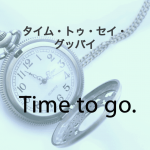 「タイム・トゥ・セイ・グッバイ」から学ぶ→ Time to go.
