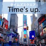 「タイムズスクエア」から学ぶ→ Time's up.