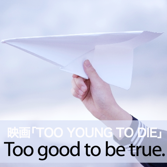 映画「TOO YOUNG TO DIE」から学ぶ→ Too good to be true.