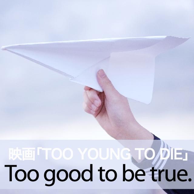 映画「TOO YOUNG TO DIE」から学ぶ→ Too good to be true.