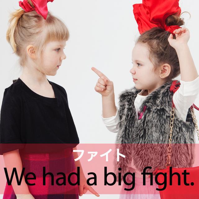 「ファイト」から学ぶ→ We had a big fight.