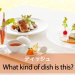 「ディッシュ」から学ぶ→ What kind of dish is this?