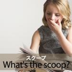 「スクープ」から学ぶ→ What's the scoop?