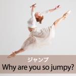 「ジャンプ」から学ぶ→ Why are you so jumpy?