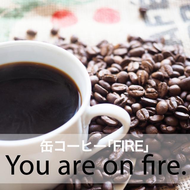缶コーヒー「FIRE」から学ぶ→  You are on fire.