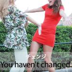 「チェンジ」から学ぶ→ You haven't changed.